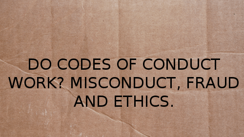 Do Codes of Conduct work? Misconduct, Fraud and Ethics.